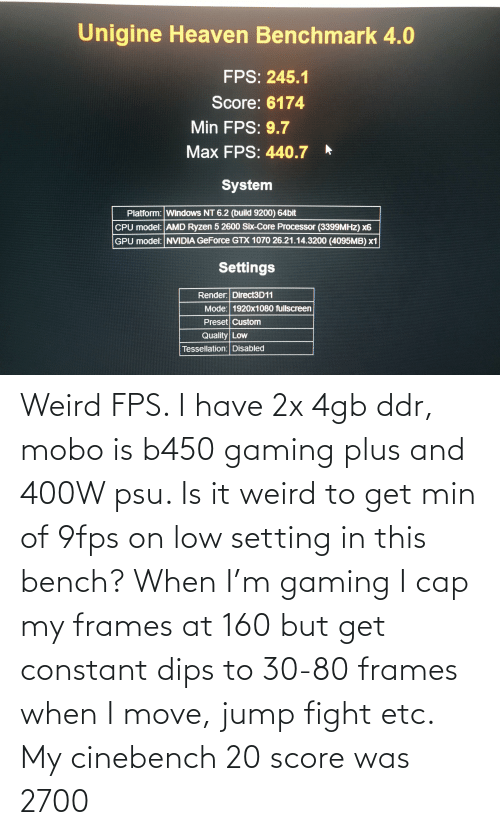 fps: Weird FPS. I have 2x 4gb ddr, mobo is b450 gaming plus and 400W psu. Is it weird to get min of 9fps on low setting in this bench? When I'm gaming I cap my frames at 160 but get constant dips to 30-80 frames when I move, jump fight etc. My cinebench 20 score was 2700