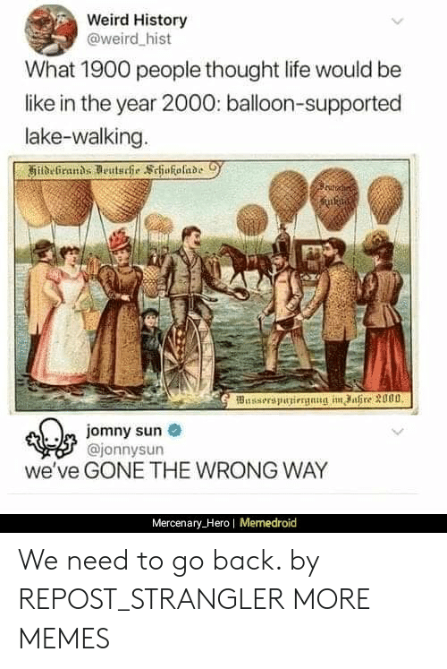 Memedroid: Weird History  @weird hist  What 1900 people thought life would be  like in the year 2000: balloon-supported  lake-walking.  Busserspuniergnng im ahre 3000  m jomny sun  @jonnysun  we've GONE THE WRONG WAY  Mercenary_Hero| Memedroid We need to go back. by REPOST_STRANGLER MORE MEMES