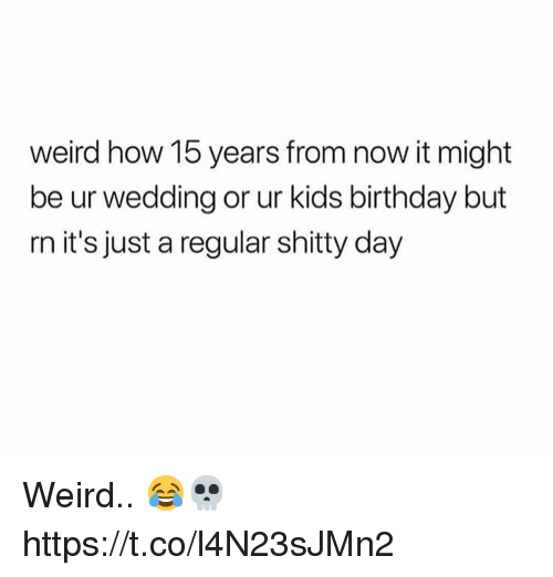 Birthday, Weird, and Kids: weird how 15 years from now it might  be ur wedding or ur kids birthday but  rn it's just a regular shitty day Weird.. 😂💀 https://t.co/l4N23sJMn2