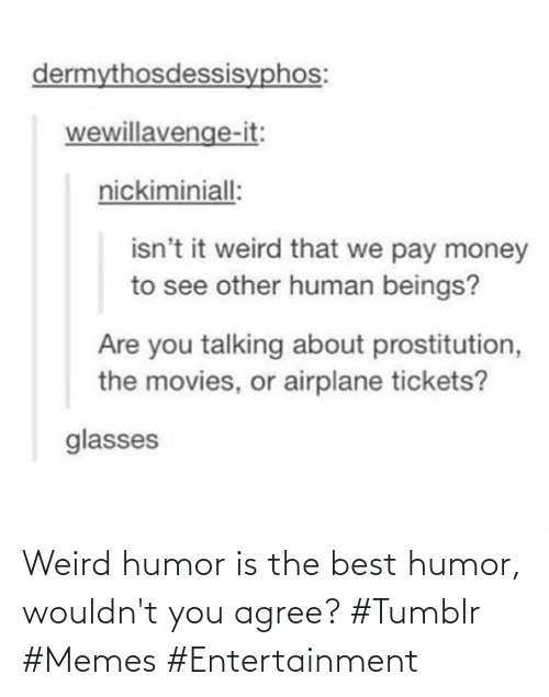 Wouldnt: Weird humor is the best humor, wouldn't you agree? #Tumblr #Memes #Entertainment