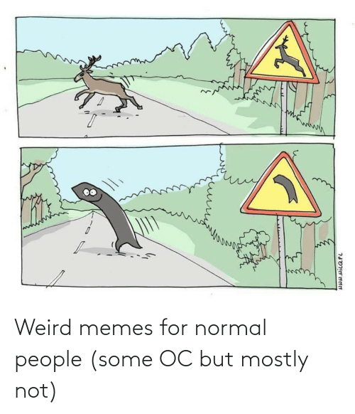 Normal People: Weird memes for normal people (some OC but mostly not)