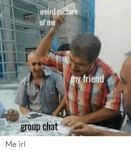 Chat: weird picture  of me  my friend  group chat Me irl