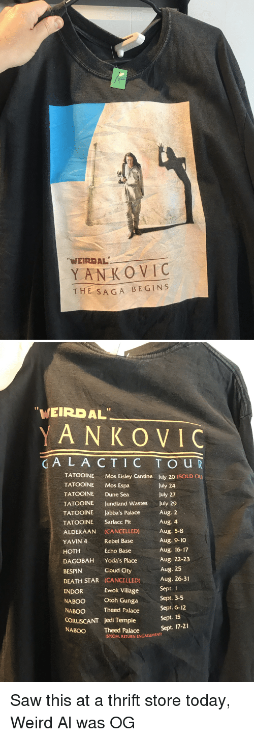 """cantina: """"WEIRDAL  YANKO VIC  THE SA GA BEGINS   """"WEIRDAL  YAN KO VIC  CA L A CT IC T O U R  TATOOINEMos Eisley Cantina July 20 (SOLD Ou  TATOOINE Mos Espa  TATOOINE Dune Sea  TATOOINE Jundland Wastes July 29  TATOOINE Jabba'  TATOOINE Sarlacc Pit  ALDERAAN (CANCELLED) Aug. 5-8  YAVIN 4 Rebel Base  HOTH  DAGOBAH Yoda's Place  BESPIN  DEATH STAR (CANCELLED)  July 24  July 27  Aug. 2  Aug. 4  s Palace  Aug. 9-10  Aug. 16-17  Aug. 22-23  Aug. 25  A 26-31  Sept. 1  Sept. 3-5  Sept. 6-12  Echo Base  Cloud City  ENDOR  Ewok Village  NABOO Otoh Gunga  NABOOTheed Palace  CORUSCANT  NABOO Theed Palace NONGEMENT  Sept. 15  Jedi Temple  (SPECIAL RETURN ENGAGEMEN Saw this at a thrift store today, Weird Al was OG"""
