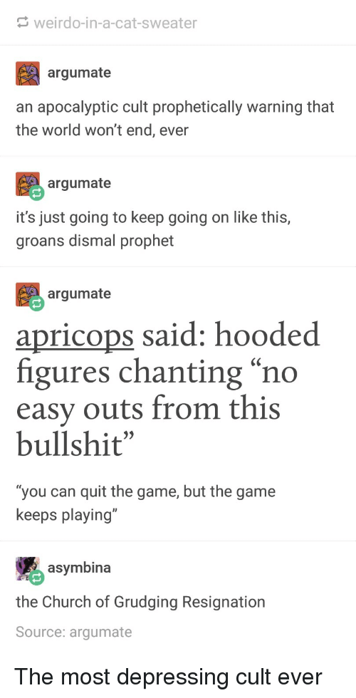 """Church, The Game, and Game: weirdo-in-a-cat-sweater  argumate  an apocalyptic cult prophetically warning that  the world won't end, ever  argumate  it's just going to keep going on like this,  groans dismal prophet  argumate  apricops said: hooded  figures chanting """"no  easy outs from this  bullshit""""  """"you can quit the game, but the game  keeps playing""""  asymbina  the Church of Grudging Resignation  Source: argumate The most depressing cult ever"""