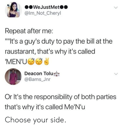 Dank, Responsibility, and 🤖: WeJustMet  @Im Not Cheryl  Repeat after me:  It's a guy's duty to pay the bill at the  raustarant, that's why it's called  'MEN'U  Deacon Tolu  @Bams_Jnr  Or It's the responsibility of both parties  that's why it's called Me'N'u Choose your side.