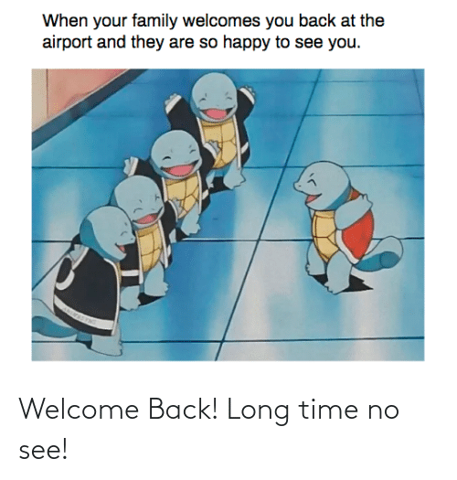 Long Time: Welcome Back! Long time no see!