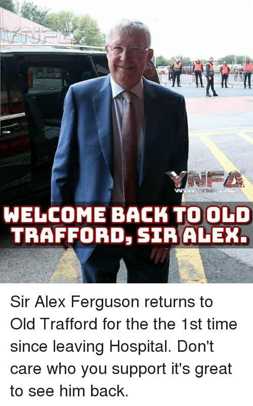 Ferguson: WELCOME BACK TO OLD  TRAFFORD, SIR ALEX Sir Alex Ferguson returns to Old Trafford for the the 1st time since leaving Hospital.  Don't care who you support it's great to see him back.