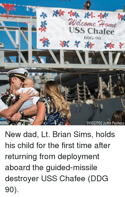 uss: Welcome Home  USS Chafee  DDG-9  DVIDS/PO2 Justin Pacheco New dad, Lt. Brian Sims, holds his child for the first time after returning from deployment aboard the guided-missile destroyer USS Chafee (DDG 90).