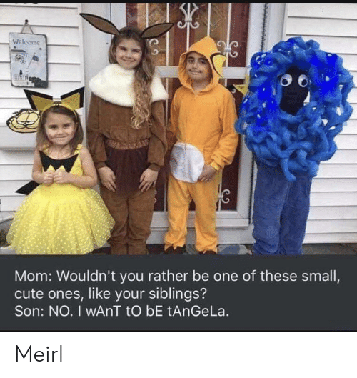 Cute, MeIRL, and Mom: Welcome  Mom: Wouldn't you rather be one of these small,  cute ones, like your siblings?  Son: NO. I wAnT tO bE tAnGeLa. Meirl