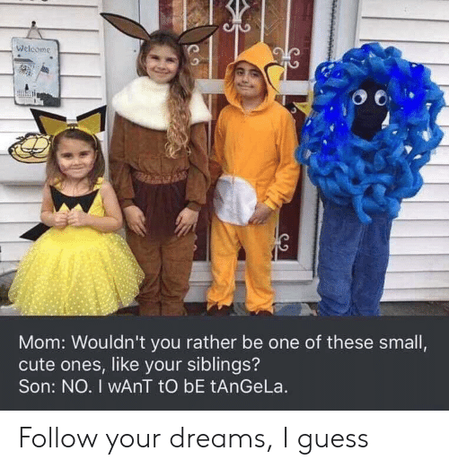 Cute, Guess, and Dreams: Welcome  Mom: Wouldn't you rather be one of these small,  cute ones, like your siblings?  Son: NO. I wAnT tO bE tAnGeLa. Follow your dreams, I guess
