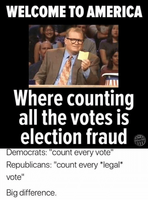 "America, Memes, and All The: WELCOME TO AMERICA  Where counting  all the votes is  election fraud  Democrats: ""count every vote""  Republicans: ""count every 치egal""  vote""  Big difference"