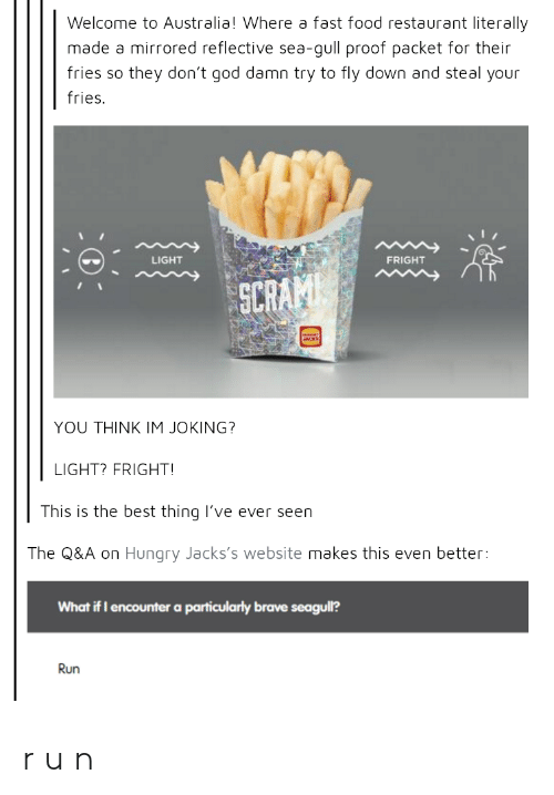 mirrored: Welcome to Australia! Where a fast food restaurant literally  made a mirrored reflective sea-gull proof packet for their  fries so they don't god damn try to fly down and steal your  fries.  LIGHT  FRIGHT  SCR  YOU THINK IM JOKING?  LIGHT? FRIGHT  This is the best thing lI've ever seen  The Q&A on Hungry Jacks's website makes this even better:  What if I encounter a particularly brave seagull?  Run r u n
