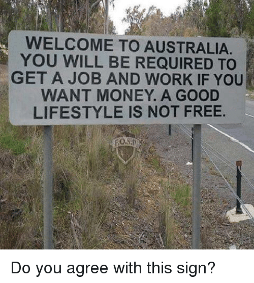 Memes, Money, and Work: WELCOME TO AUSTRALIA  YOU WILL BE REQUIRED TO  GET A JOB AND WORK IF YOU  WANT MONEY. A GOOD  LIFESTYLE IS NOT FREE Do you agree with this sign?