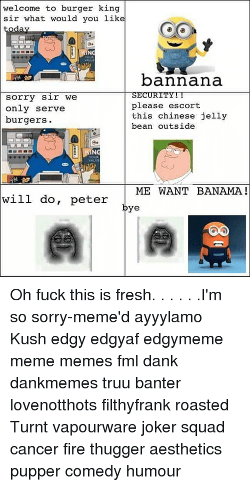 Sorry Memes: welcome to burger king  sir what would you like  bannana  SECURITY  sorry sir we  please escort  only serve  this chinese jelly  burgers.  bean outside  ME WANT BANAMA  will do, peter  bye Oh fuck this is fresh. . . . . .I'm so sorry-meme'd ayyylamo Kush edgy edgyaf edgymeme meme memes fml dank dankmemes truu banter lovenotthots filthyfrank roasted Turnt vapourware joker squad cancer fire thugger aesthetics pupper comedy humour