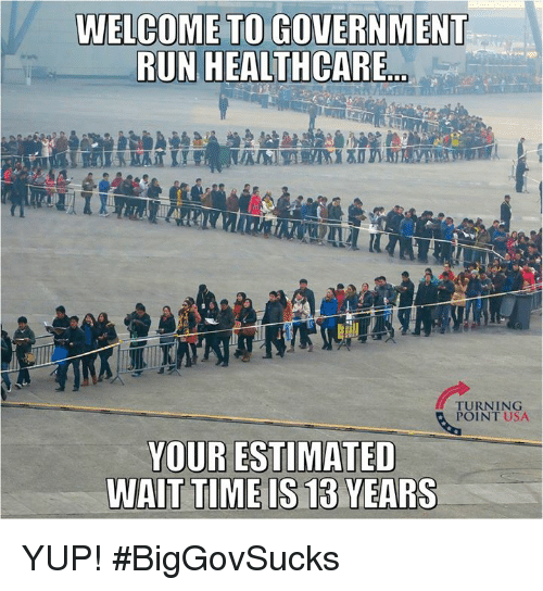"""Memes, Run, and Time: WELCOME TO GOVERNMENT  RUN HEALTHCARE""""  TURNING  POINT USA  YOUR ESTIMATED  TIME IS 13  WAIT  YEARS YUP! #BigGovSucks"""