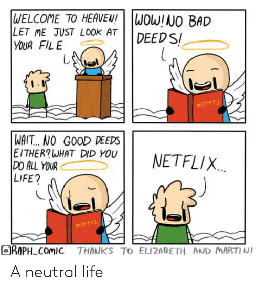 What Did You Do: WELCOME TO HEAVEN!  LET ME JUST LOOK AT  YOUR FILE  WOW!NO BAD  DEED S  #31 113  WAIT... NO GOOD DEEDS  EITHER?WHAT DID YOU  DO ALL YOUR  LIFE?  NETFLIX  #37113  ORAPH ComIC THANKS TO ELIZABETH AND MARTIN! A neutral life