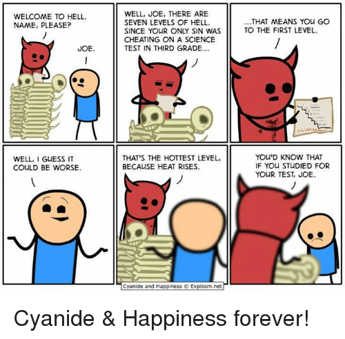 Cyanide Happy: WELCOME TO HELL.  NAME, PLEASE?  JOE.  WELL, I  GUESS IT  COULD BE WORSE.  WELL, JOE, THERE ARE  SEVEN LEVELS OF HELL.  SINCE YOUR ONLY SIN WAS  CHEATING ON A SCIENCE  TEST IN THIRD GRADE...  THAT'S THE HOTTEST LEVEL,  BECAUSE HEAT RISES.  Cyanide and Happiness Explosm.net  THAT MEANS YOU GO  TO THE FIRST LEVEL.  YOU'D KNOW THAT  IF YOU STUDIED FOR  YOUR TEST, JOE Cyanide & Happiness forever!