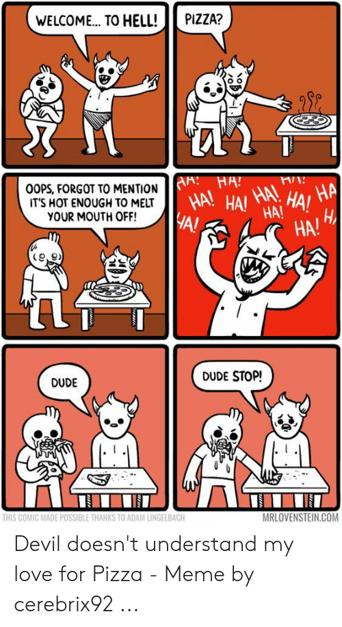 Devil Memes: WELCOME.. TO HELL!  PIZZA?  AA: HA!  OOPS, FORGOT TO MENTION  IT'S HOT ENOUGH TO MELT  YOUR MOUTH OFF!  HA HAI HA!  HA!  HA  HA!  A!  HA!  DUDE STOP!  DUDE  THIS COMIC MADE POSSIBLE THANKS TO ADAM LINGELBACH  MRLOVENSTEIN.COM  www  wwww. Devil doesn't understand my love for Pizza - Meme by cerebrix92 ...