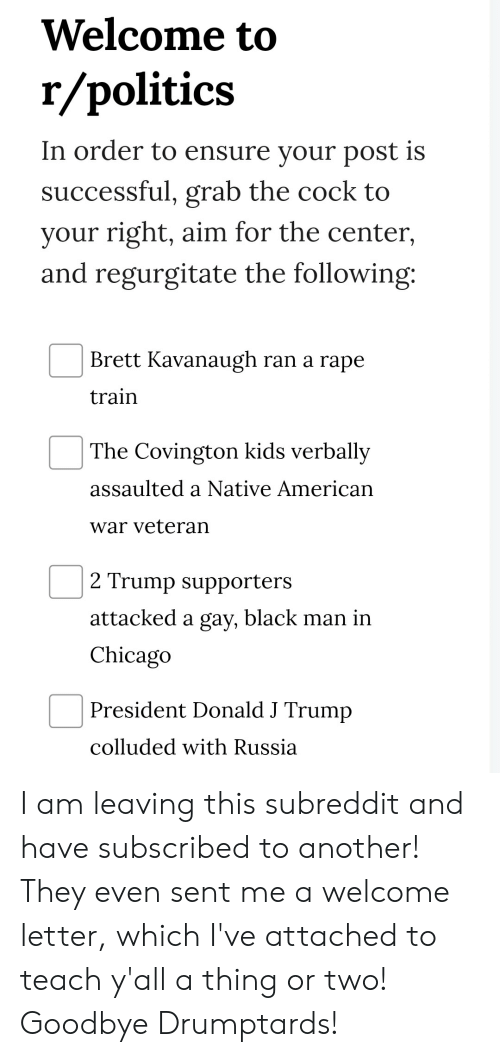 regurgitate: Welcome to  r/politics  In order to ensure your post is  successful, grab the cock to  your right, aim for the center,  and regurgitate the following:  Brett Kavanaugh ran a rape  train  The Covington kids verbally  assaulted a Native American  war veteran  2 Trump supporters  attacked a gay, black man in  Chicago  President Donald J Trump  colluded with Russia I am leaving this subreddit and have subscribed to another! They even sent me a welcome letter, which I've attached to teach y'all a thing or two! Goodbye Drumptards!