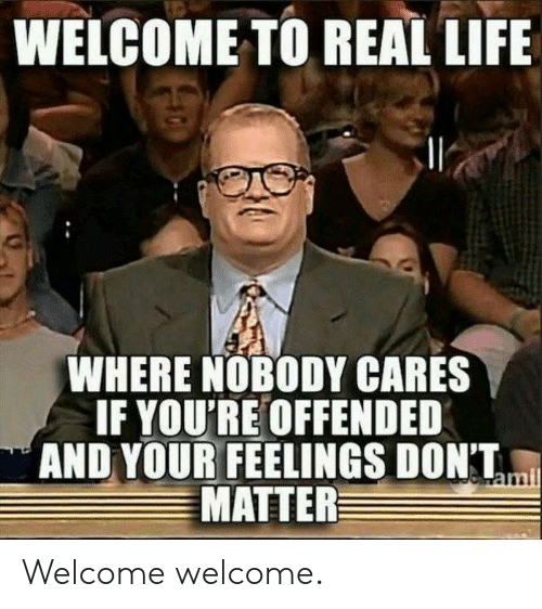 Cares: WELCOME TO REAL LIFE  WHERE NOBODY CARES  IF YOU'RE OFFENDED  AND YOUR FEELINGS DONT,  MATTER Welcome welcome.