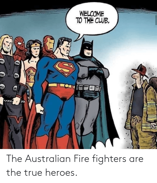 Welcome To: WELCOME  TO THE CLUB. The Australian Fire fighters are the true heroes.
