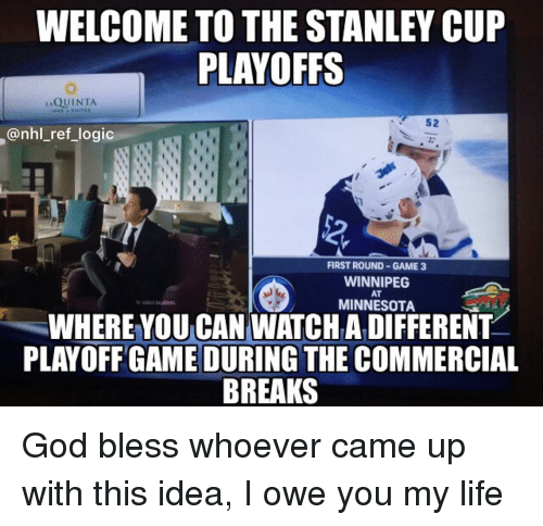 stanley cup: WELCOME TO THE STANLEY CUP  PLAYOFFS  QUINTA  52  @nhl_ref_logic  2  FIRST ROUND GAME 3  WINNIPEG  AT  MINNESOTA  WHERE YOU CAN WATCHA DIFFERENT  PLAYOFF GAME DURING THE COMMERCIAL  BREAKS God bless whoever came up with this idea, I owe you my life