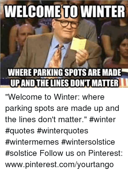 "pinterest.com: WELCOME TO WINTER  WHERE PARKING SPOTS ARE MADE  UPANDTHE LINES DON'T MATTER ""Welcome to Winter: where parking spots are made up and the lines don't matter."" #winter #quotes #winterquotes #wintermemes #wintersolstice #solstice Follow us on Pinterest: www.pinterest.com/yourtango"