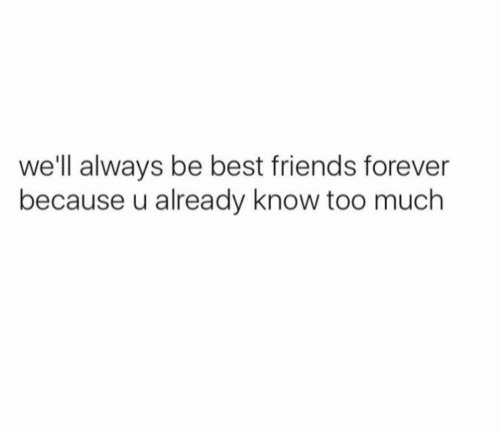 Friends, Too Much, and Best: we'll always be best friends forever  because u already know too much