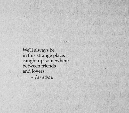 Friends, Somewhere, and This: We'll always be  in this strange place,  caught up somewhere  between friends  and lovers.  - faraway