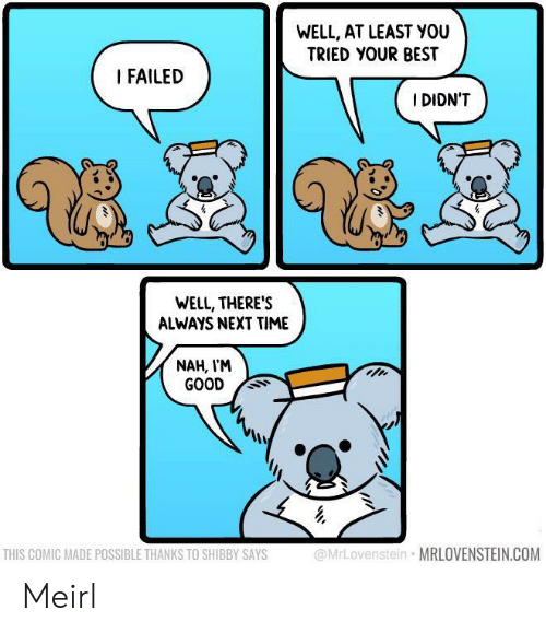 you tried: WELL, AT LEAST YOU  TRIED YOUR BEST  I FAILED  I DIDN'T  WELL, THERE'S  ALWAYS NEXT TIME  NAH, I'M  GOOD  @MrLovenstein MRLOVENSTEIN.COM  THIS COMIC MADE POSSIBLE THANKS TO SHIBBY SAYS Meirl
