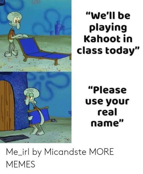 """Dank, Kahoot, and Memes: """"We'll be  playing  Kahoot in  class today""""  """"Please  use your  real  name"""" Me_irl by Micandste MORE MEMES"""