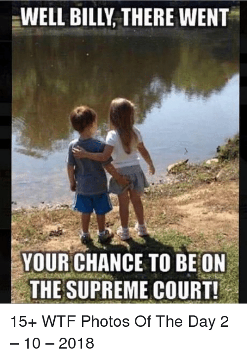Supreme, Wtf, and Supreme Court: WELL BILLY THERE WENT  YOUR CHANCE TO BE ON  THE SUPREME COURT 15+ WTF Photos Of The Day 2 – 10 – 2018