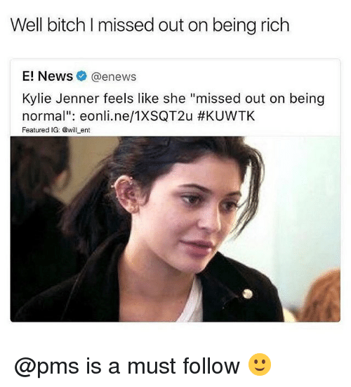 "Being rich: Well bitch I missed out on being rich  E! News@enews  Kylie Jenner feels like she ""missed out on being  normal"": eonli.ne/TXSQT2u #KUVVTK  Featured IG: @willent @pms is a must follow 🙂"