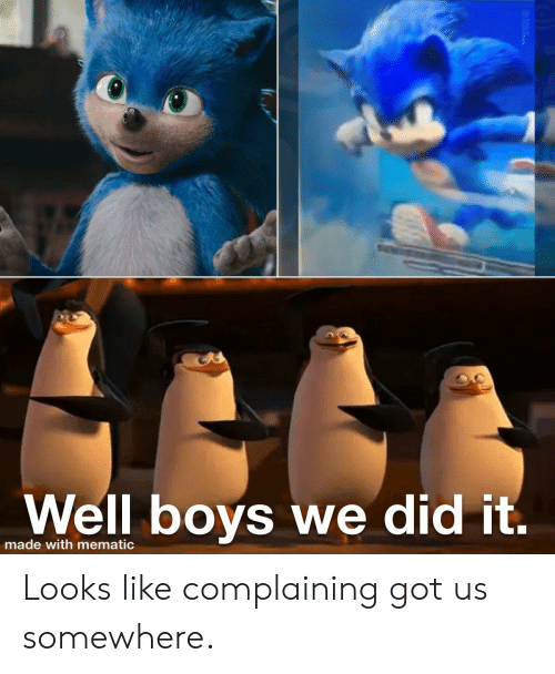 Boys, Got, and Did: Well boys we did it.  made with mematic  YANINEL Looks like complaining got us somewhere.