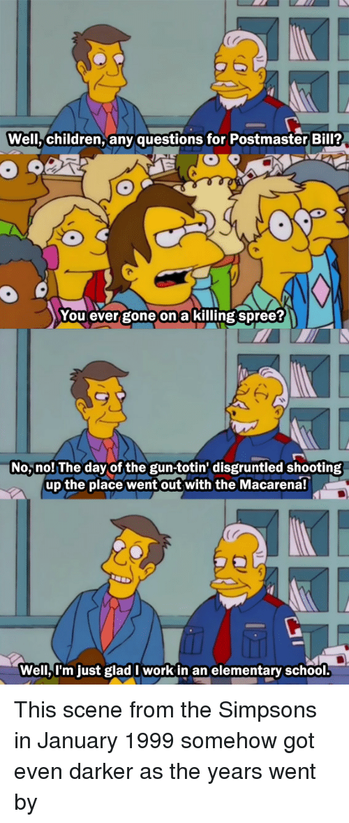 nol: Well,children, any questions for Postmaster Bil?  You ever gone on a killing spree?  No, nol The day of the gun-totin' disgruntled shooting  up the place went out with the Macarena!  Well,l'm just glad I work in an elementary school This scene from the Simpsons in January 1999 somehow got even darker as the years went by