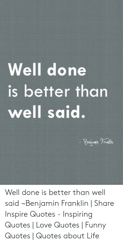 Benjamin Franklin, Funny, and Life: Well done  is better than  well said.  - Ba rin Well done is better than well said ~Benjamin Franklin | Share Inspire Quotes - Inspiring Quotes | Love Quotes | Funny Quotes | Quotes about Life