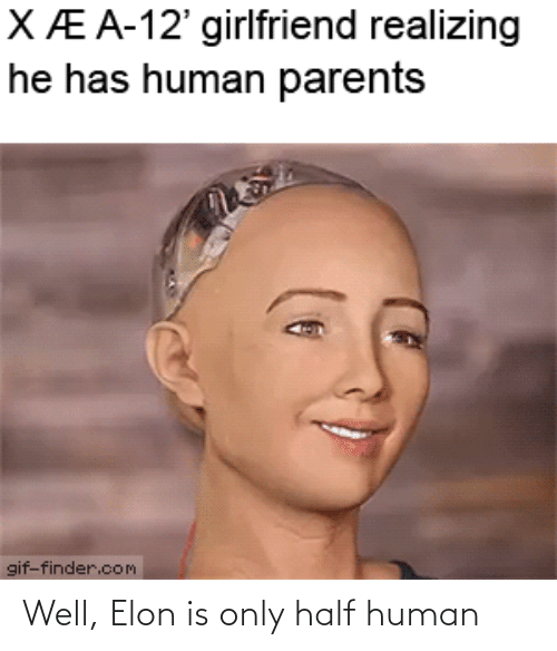 human: Well, Elon is only half human