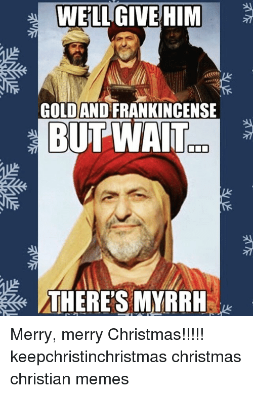 Christian Christmas Memes.Well Give Him Goldandfrankincense A But Wait There S Myrrh