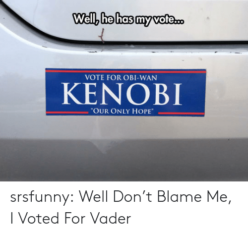 "Vote For: Well, he has my vote.  VOTE FOR OBI-WAN  KENOBI  ""OUR ONLY HOPE srsfunny:  Well Don't Blame Me, I Voted For Vader"