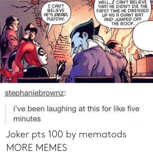 Dank, Joker, and Memes: WELL, I CAN'T BELIEVE  THAT HE DIDN'T DIE THE  FIRST TIME HE DRESSED  UP AS A GIANT BAT  AND JUMPED OFF  THE ROOF  I CAN'T  BELIEVE  HE'S DEAD  PUDDIN'.  stephaniebrownz:  i've been laughing at this for like five  minutes Joker pts 100 by mematods MORE MEMES