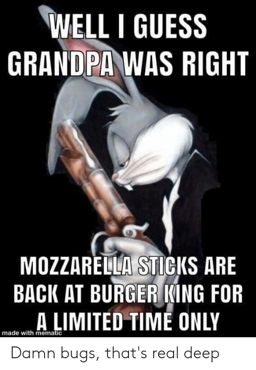 Burger King, Grandpa, and Guess: WELL I GUESS  GRANDPA WAS RIGHT  MOZZARELLA STICKS ARE  BACK AT BURGER KING FOR  A LIMITED TIME ONLY  made with mematic Damn bugs, that's real deep