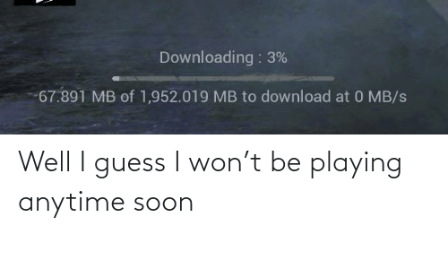 anytime: Well I guess I won't be playing anytime soon