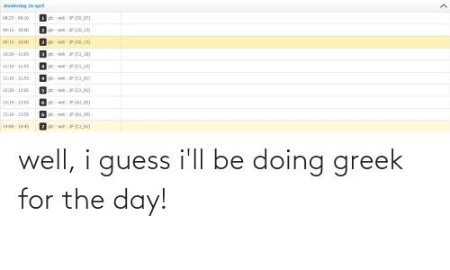 Guess Ill: well, i guess i'll be doing greek for the day!