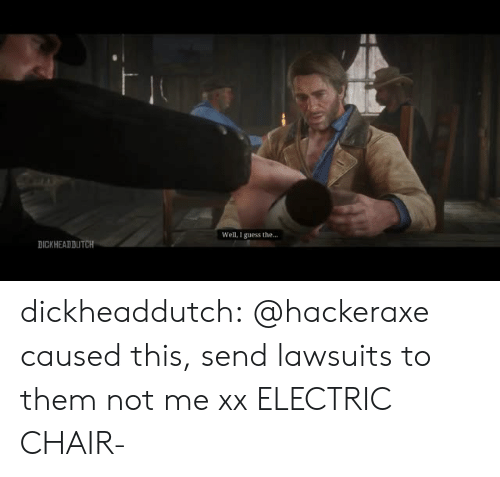 electric chair: Well, I guess the...  DICKHEADDUTCH dickheaddutch:  @hackeraxe caused this, send lawsuits to them not me xx  ELECTRIC CHAIR-
