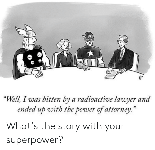 """Lawyer, Power, and Superpower: """"Well, I was bitten by a radioactive lawyer and  ended up with the power of attorney.  35 What's the story with your superpower?"""