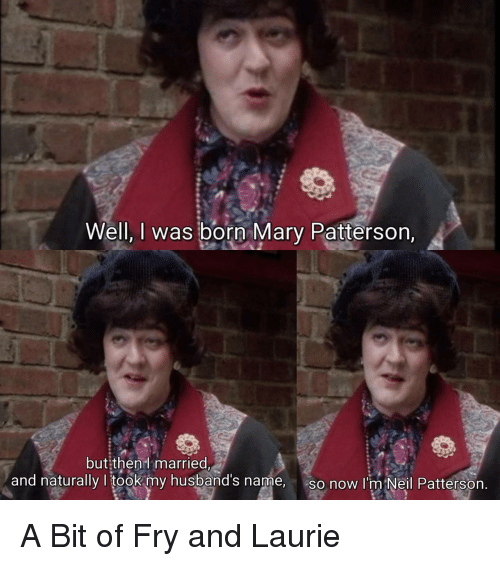 Laurie: Well, I was born Mary Patterson,  but:then  married  and naturally I took my husband's name,  so now I'm Neil Pattersorn A Bit of Fry and Laurie