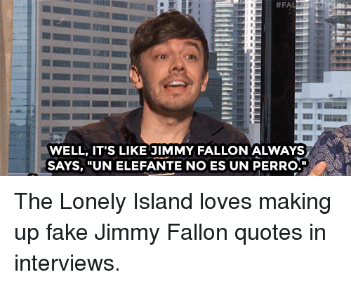 "Fake, Jimmy Fallon, and Target: WELL, IT'S LIKE JIMMY FALLON ALWAYS  SAYS, ""UN ELEFANTE NO ES UN PERRO. The Lonely Island loves making up fake Jimmy Fallon quotes in interviews."