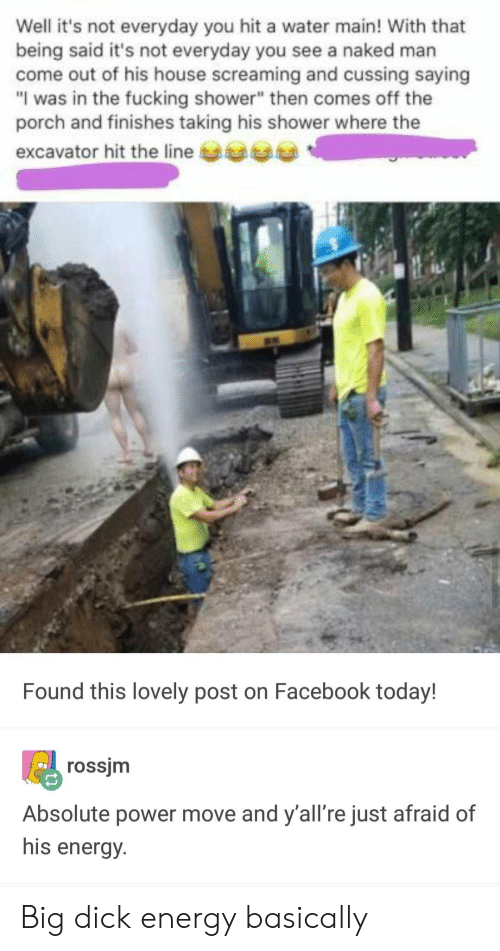 """cussing: Well it's not everyday you hit a water main! With that  being said it's not everyday you see a naked marn  come out of his house screaming and cussing saying  """"I was in the fucking shower"""" then comes off the  porch and finishes taking his shower where the  excavator hit the line  Found this lovely post on Facebook today!  rossjm  Absolute power move and y'all're just afraid of  his energy. Big dick energy basically"""