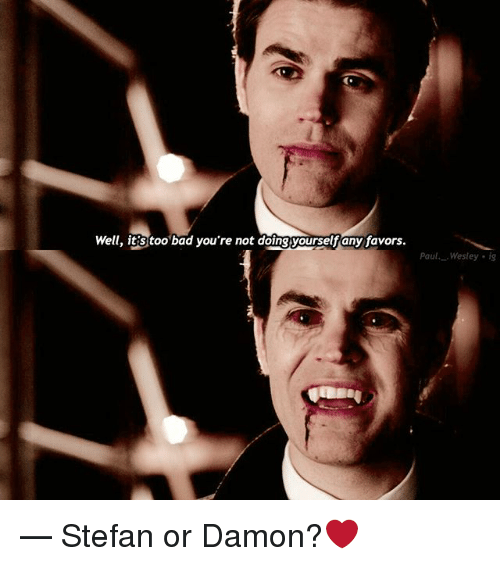 Favors: Well, it'S too bad you're not doingyourselfany favors.  Pau Wesley ig — Stefan or Damon?❤️