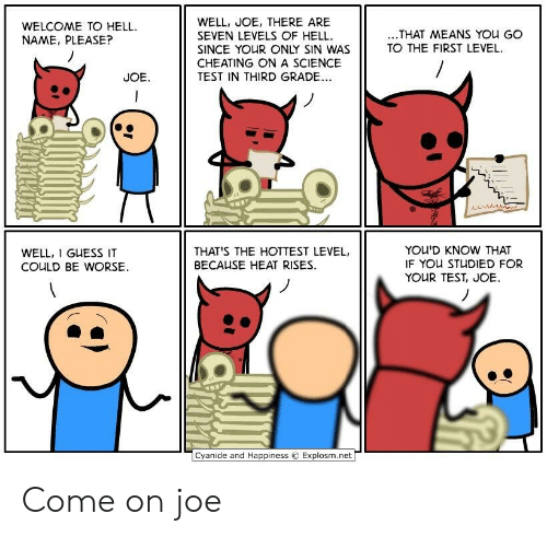 Cheating, Cyanide and Happiness, and Guess: WELL, JOE, THERE ARE  SEVEN LEVELS OF HELL  SINCE YOUR ONLY SIN WAS  CHEATING ONA SCIENCE  TEST IN THIRD GRADE..  WELCOME TO HELL  NAME, PLEASE?  ..THAT MEANS YOu GO  TO THE FIRST LEVEL  JOE  YOU'D KNOW THAT  IF YOU STUDIED FOR  YOUR TEST, JOE  THAT'S THE HOTTEST LEVEL,  WELL, I GUESS IT  COULD BE WORSE  BECAUSE HEAT RISES  Cyanide and Happiness  Explosm.net Come on joe